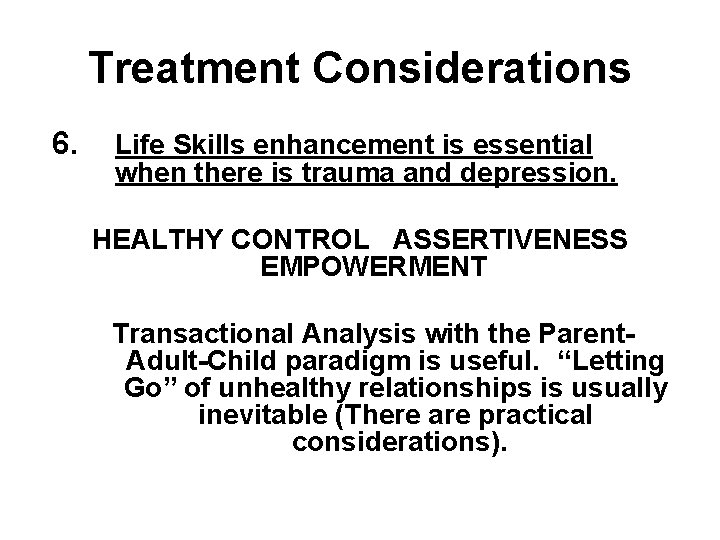 Treatment Considerations 6. Life Skills enhancement is essential when there is trauma and depression.