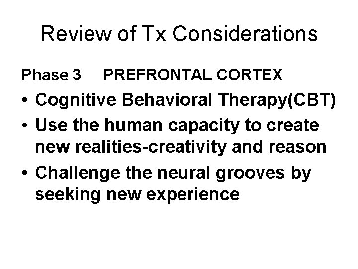Review of Tx Considerations Phase 3 PREFRONTAL CORTEX • Cognitive Behavioral Therapy(CBT) • Use