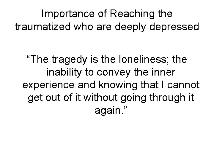 """Importance of Reaching the traumatized who are deeply depressed """"The tragedy is the loneliness;"""