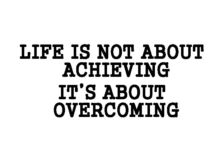 LIFE IS NOT ABOUT ACHIEVING IT'S ABOUT OVERCOMING
