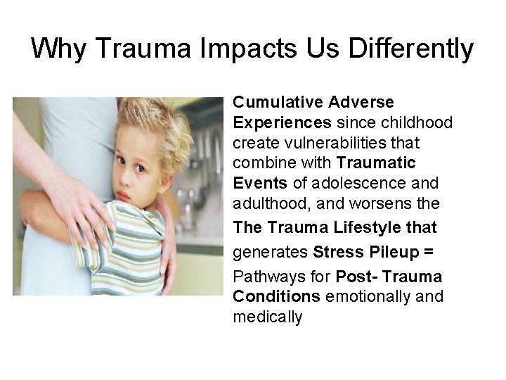 Why Trauma Impacts Us Differently Cumulative Adverse Experiences since childhood create vulnerabilities that combine
