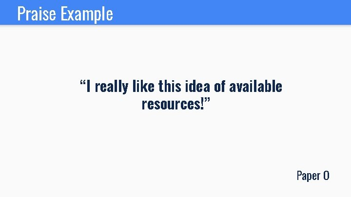 """Praise Example """"I really like this idea of available resources!"""" Paper O"""