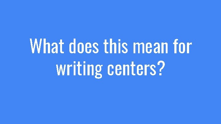 What does this mean for writing centers?