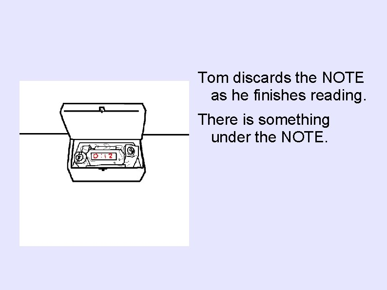 Tom discards the NOTE as he finishes reading. There is something under the NOTE.