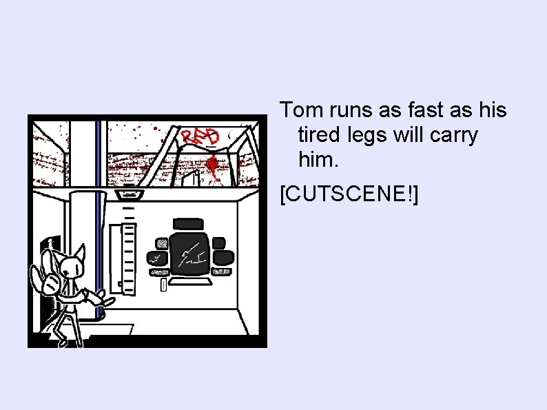 Tom runs as fast as his tired legs will carry him. [CUTSCENE!]