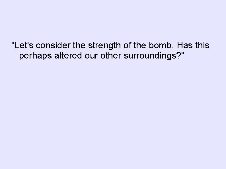 """Let's consider the strength of the bomb. Has this perhaps altered our other surroundings?"