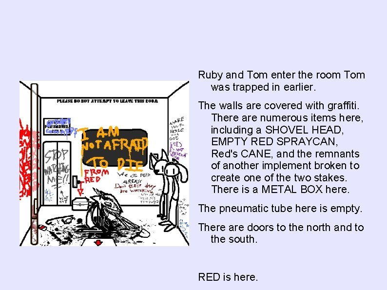 Ruby and Tom enter the room Tom was trapped in earlier. The walls are