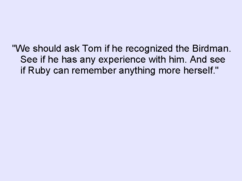 """We should ask Tom if he recognized the Birdman. See if he has any"