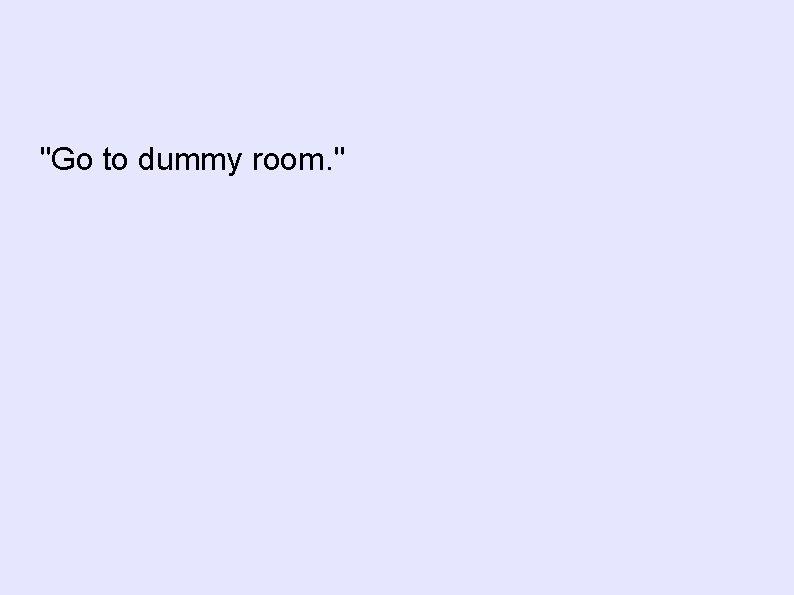 """""""Go to dummy room. """""""