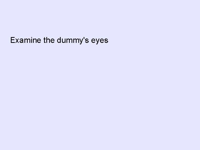 Examine the dummy's eyes