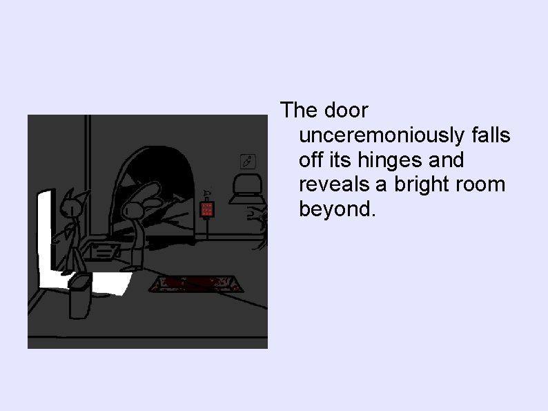 The door unceremoniously falls off its hinges and reveals a bright room beyond.