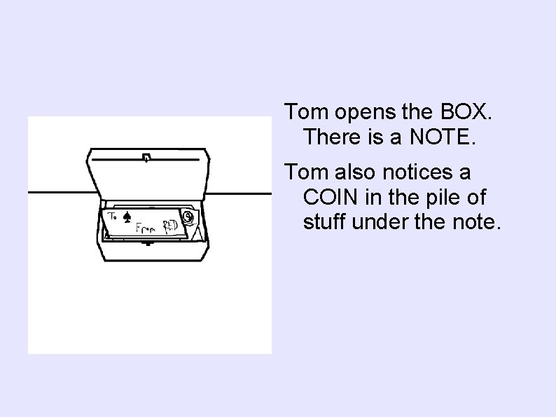 Tom opens the BOX. There is a NOTE. Tom also notices a COIN in