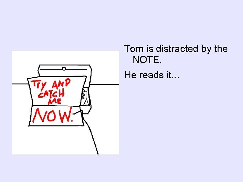 Tom is distracted by the NOTE. He reads it. . .