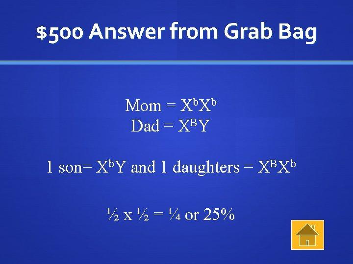 $500 Answer from Grab Bag Mom = Xb. Xb Dad = XBY 1 son=