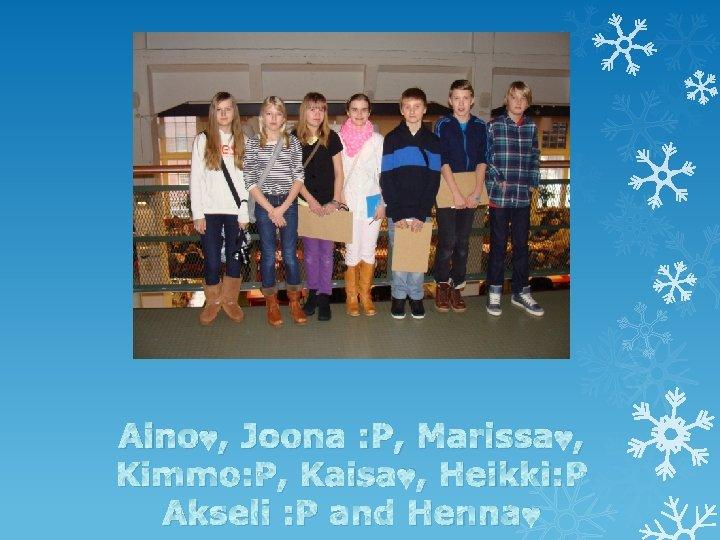Aino♥, Joona : P, Marissa♥, Kimmo: P, Kaisa♥, Heikki: P Akseli : P and