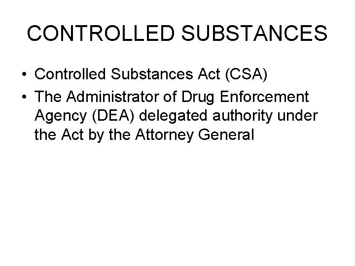 CONTROLLED SUBSTANCES • Controlled Substances Act (CSA) • The Administrator of Drug Enforcement Agency