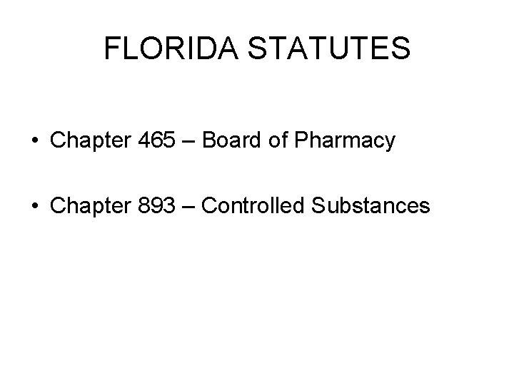 FLORIDA STATUTES • Chapter 465 – Board of Pharmacy • Chapter 893 – Controlled