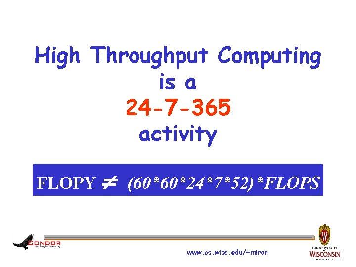 High Throughput Computing is a 24 -7 -365 activity FLOPY (60*60*24*7*52)*FLOPS www. cs. wisc.