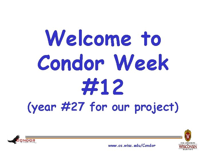 Welcome to Condor Week #12 (year #27 for our project) www. cs. wisc. edu/Condor