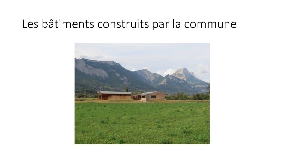 Les bâtiments construits par la commune