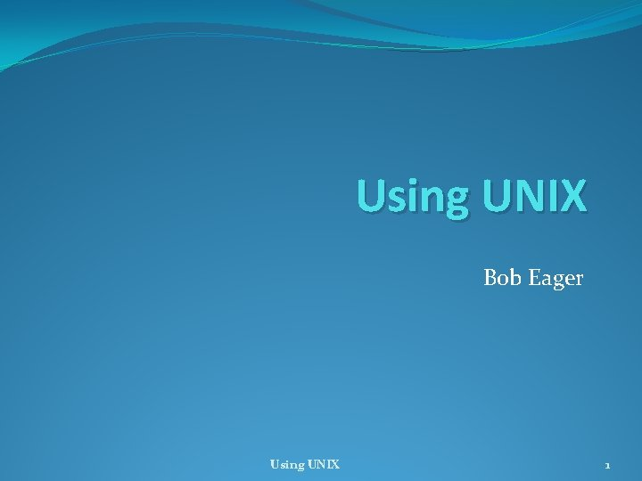 Using UNIX Bob Eager Using UNIX 1