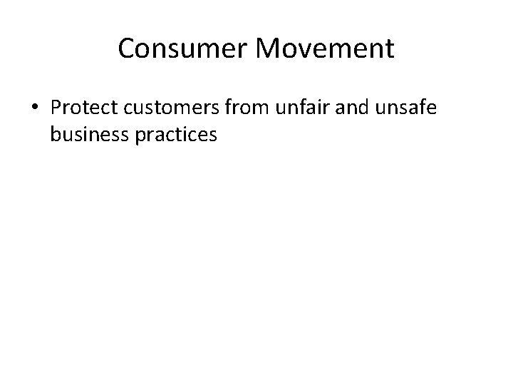 Consumer Movement • Protect customers from unfair and unsafe business practices