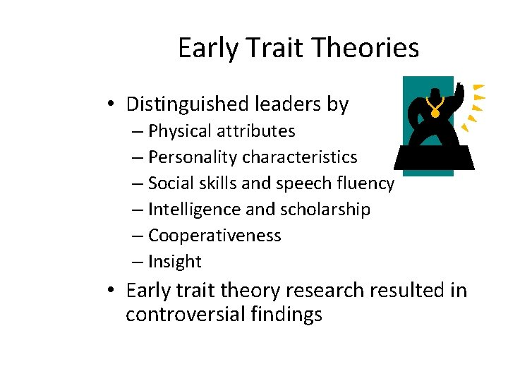 Early Trait Theories • Distinguished leaders by – Physical attributes – Personality characteristics –