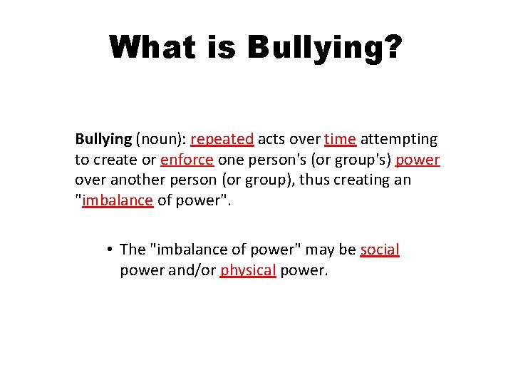 What is Bullying? Bullying (noun): repeated acts over time attempting to create or enforce