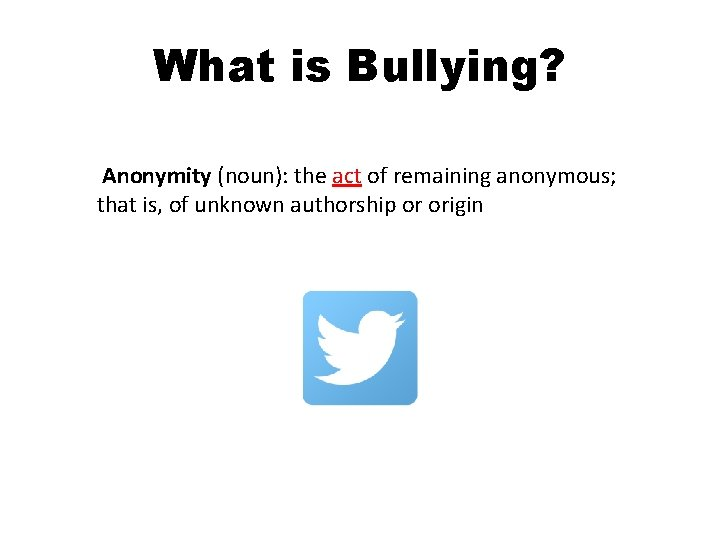 What is Bullying? Anonymity (noun): the act of remaining anonymous; that is, of unknown