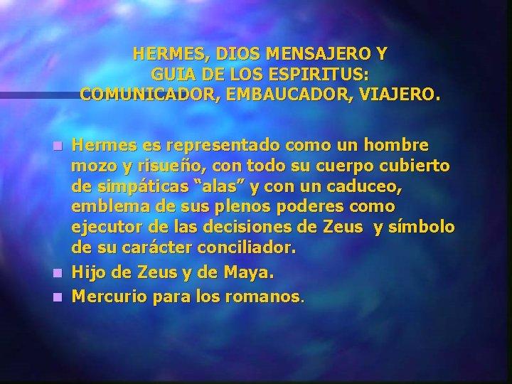 HERMES, DIOS MENSAJERO Y GUIA DE LOS ESPIRITUS: COMUNICADOR, EMBAUCADOR, VIAJERO. Hermes es representado