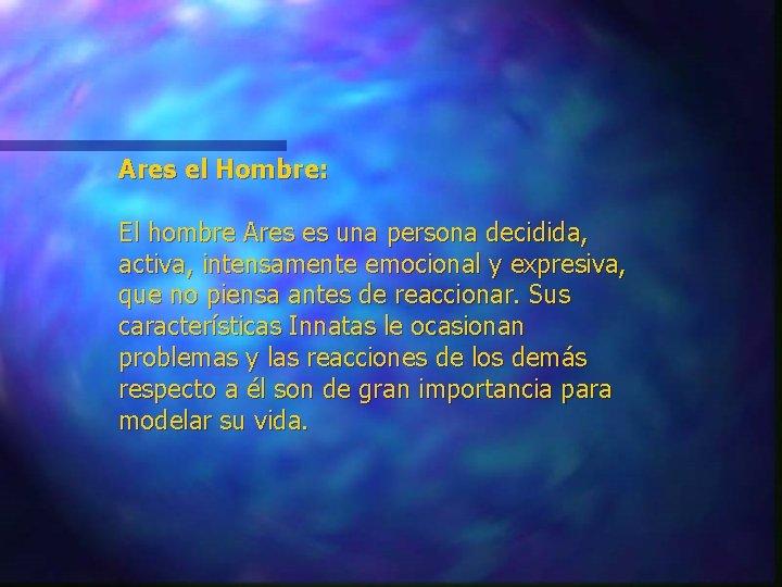 Ares el Hombre: El hombre Ares es una persona decidida, activa, intensamente emocional y