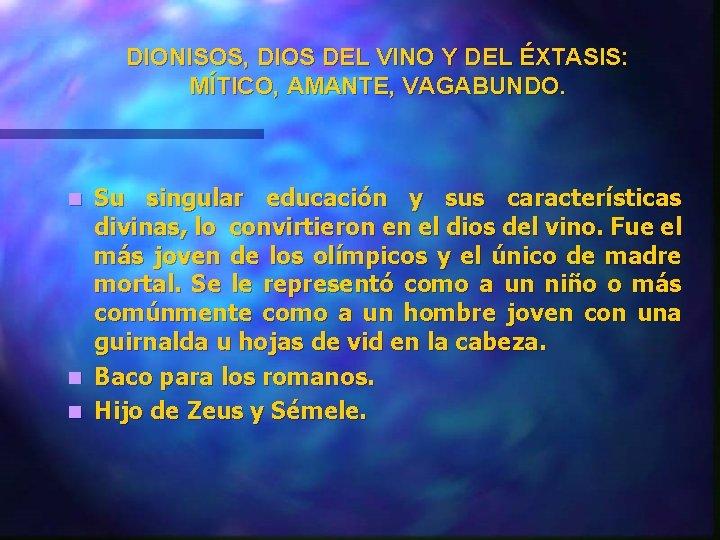 DIONISOS, DIOS DEL VINO Y DEL ÉXTASIS: MÍTICO, AMANTE, VAGABUNDO. Su singular educación y
