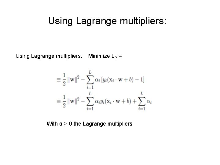 Using Lagrange multipliers: Minimize LP = With αi > 0 the Lagrange multipliers