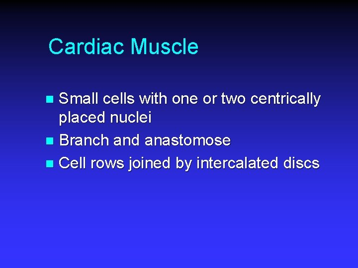 Cardiac Muscle Small cells with one or two centrically placed nuclei n Branch and