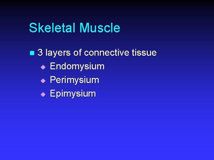 Skeletal Muscle n 3 layers of connective tissue u Endomysium u Perimysium u Epimysium