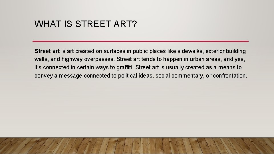 WHAT IS STREET ART? Street art is art created on surfaces in public places