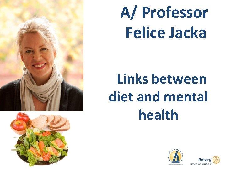A/ Professor Felice Jacka Links between diet and mental health