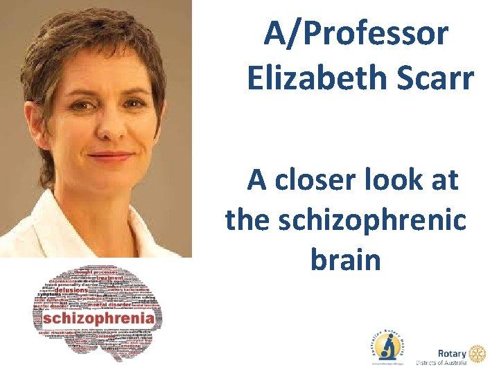 A/Professor Elizabeth Scarr A closer look at the schizophrenic brain