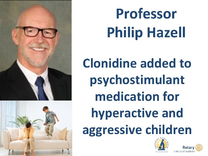 Professor Philip Hazell Clonidine added to psychostimulant medication for hyperactive and aggressive children