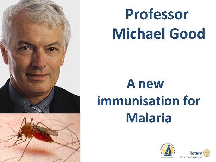 Professor Michael Good A new immunisation for Malaria