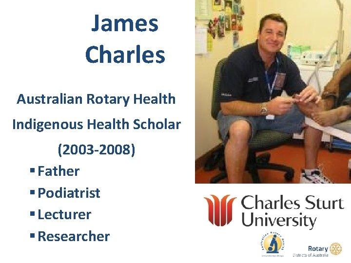 James Charles Australian Rotary Health Indigenous Health Scholar (2003 -2008) § Father § Podiatrist