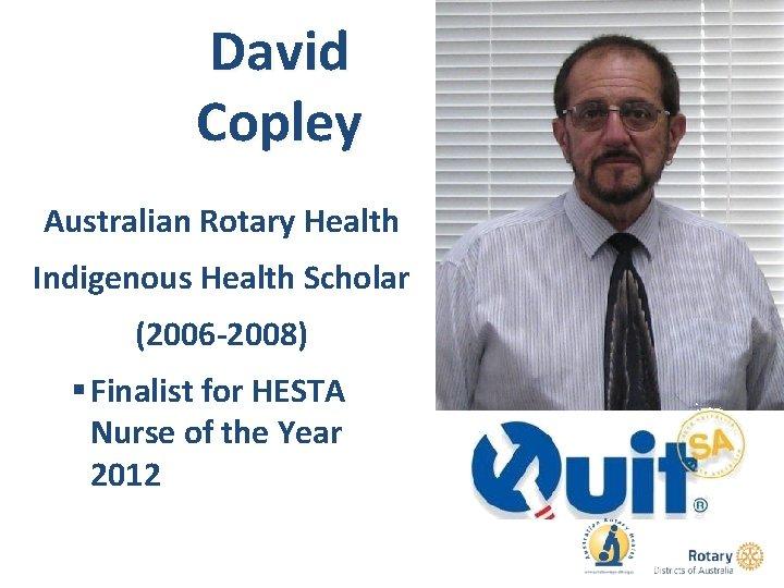 David Copley Australian Rotary Health Indigenous Health Scholar (2006 -2008) § Finalist for HESTA