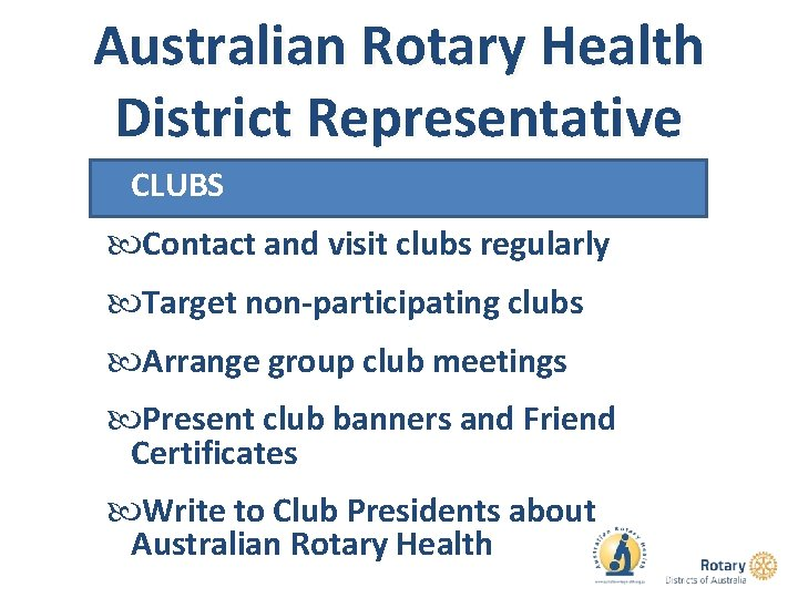 Australian Rotary Health District Representative CLUBS Contact and visit clubs regularly Target non-participating clubs
