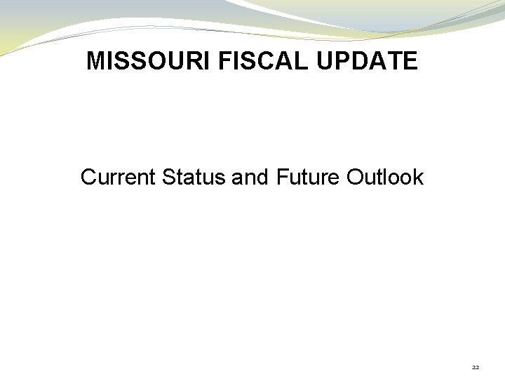 MISSOURI FISCAL UPDATE Current Status and Future Outlook 22