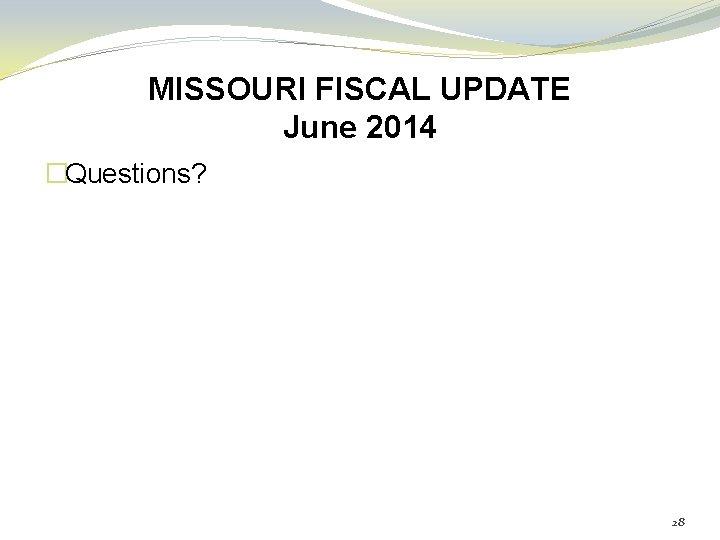 MISSOURI FISCAL UPDATE June 2014 �Questions? 28