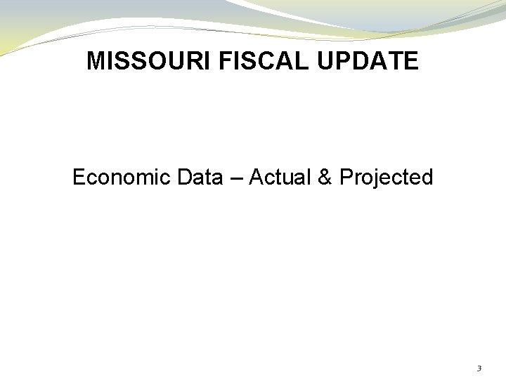 MISSOURI FISCAL UPDATE Economic Data – Actual & Projected 3