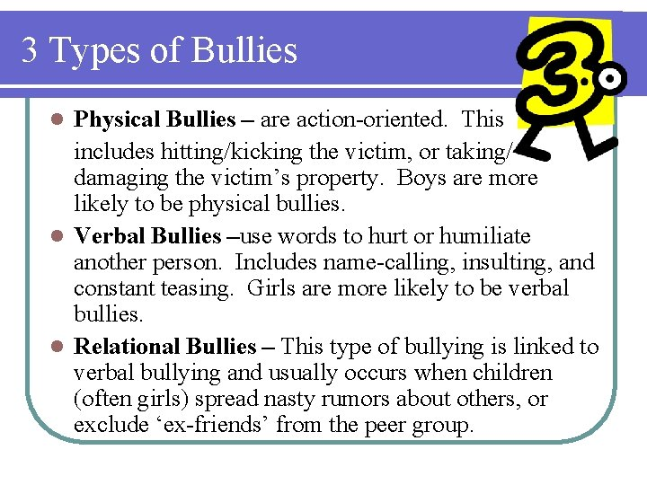 3 Types of Bullies Physical Bullies – are action-oriented. This includes hitting/kicking the victim,