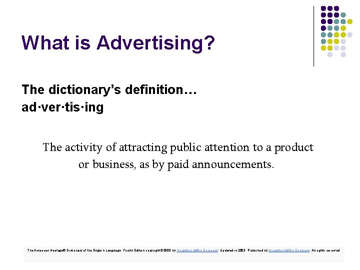 What is Advertising? The dictionary's definition… ad·ver·tis·ing The activity of attracting public attention to