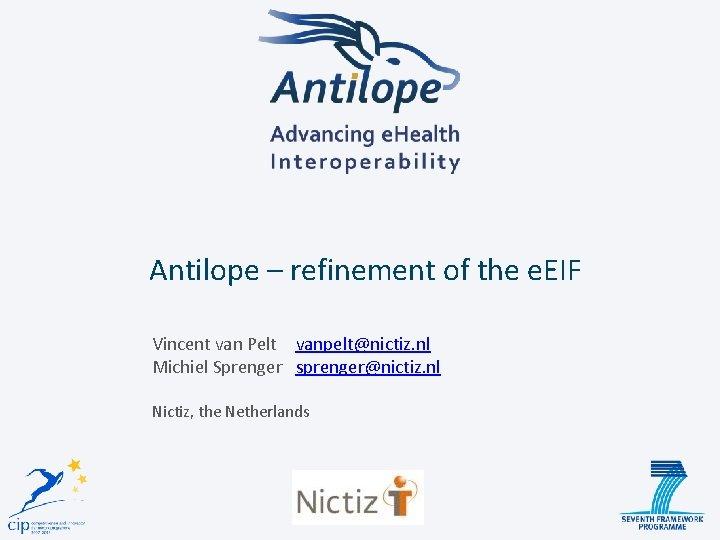 Antilope – refinement of the e. EIF Vincent van Pelt vanpelt@nictiz. nl Michiel Sprenger