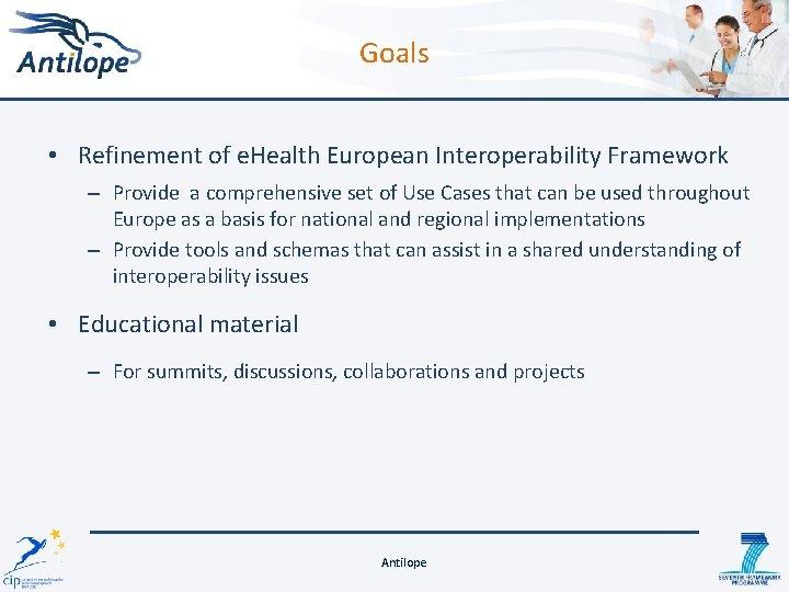 Goals • Refinement of e. Health European Interoperability Framework – Provide a comprehensive set